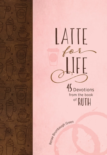 Latte for Life - 45 Devotions from the Book of Ruth ebook by Renae Brumbaugh Green
