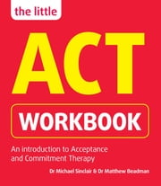 The Little ACT Workbook ebook by Dr Michael Sinclair,Dr Matthew Beadman