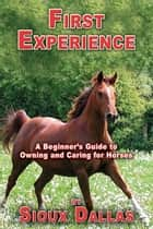 First Experience: A Beginner's Guide to Owning and Caring for Horses ebook by Sioux Dallas