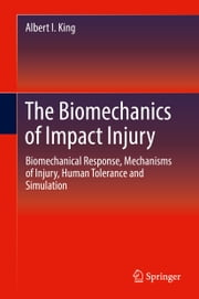 The Biomechanics of Impact Injury - Biomechanical Response, Mechanisms of Injury, Human Tolerance and Simulation ebook by Albert I. King
