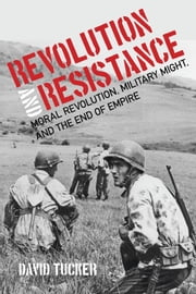 Revolution and Resistance - Moral Revolution, Military Might, and the End of Empire ebook by David Tucker