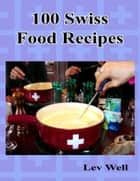 100 Swiss Food Recipes ebook by Lev Well