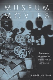 Museum Movies: The Museum of Modern Art and the Birth of Art Cinema ebook by Wasson, Haidee
