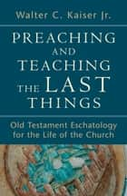 Preaching and Teaching the Last Things ebook by Walter C. Jr. Kaiser