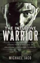The Intuitive Warrior: Lessons from a Navy SEAL on Unleashing Your Hidden Potential ebook by Michael Jaco