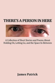 There'S a Person in Here - A Collection of Short Stories and Poems About Holding On, Letting Go, and the Space In-Between ebook by James Patrick
