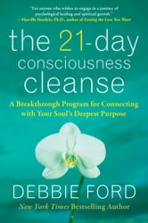 The 21-Day Consciousness Cleanse - A Breakthrough Program for Connecting with Your Soul's Deepest Purpose ebook by Debbie Ford
