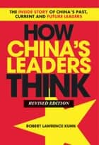 How China's Leaders Think ebook by Robert Lawrence Kuhn