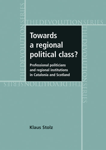 Towards a Regional Political Class? - Professional Politicians and Regional Institutions in Catalonia and Scotland ebook by Klaus Stolz