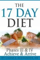 The 17 Day Diet: Phase III & IV, Achieve & Arrive ebook by Chance Alexander, RN