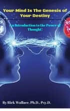 Your Mind is the Genesis of Your Destiny: An Introduction to the Power of Thought ebook by Rick Wallace Ph.D, Psy.D.