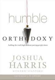 Humble Orthodoxy - Holding the Truth High Without Putting People Down ebook by J. D. Greear,Joshua Harris