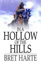 In a Hollow of the Hills ebook by Bret Harte