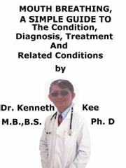Mouth Breathing, A Simple Guide To The Condition, Diagnosis, Treatment And Related Conditions ebook by Kenneth Kee