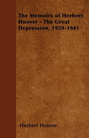 The Memoirs of Herbert Hoover - The Great Depression, 1929-1941 ebook by Herbert Hoover
