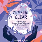 Crystal Clear - Reflections on Extraordinary Talismans for Everyday Life audiobook by Jaya Saxena