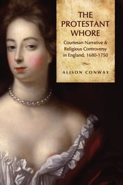 The Protestant Whore - Courtesan Narrative and Religious Controversy in England, 1680-1750 ebook by Alison Conway