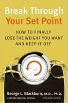 Break Through Your Set Point - How to Finally Lose the Weight You Want and Keep It Off ebook by Julie Corliss, George Blackburn M.D.