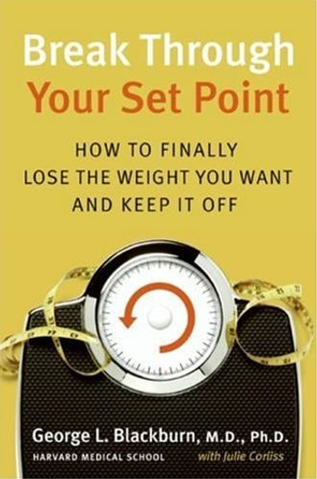 Break Through Your Set Point - How to Finally Lose the Weight You Want and Keep It Off ebook by Julie Corliss,George Blackburn M.D.