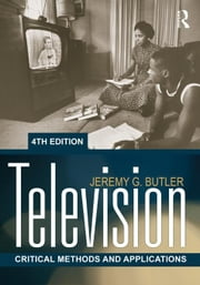 Television: Critical Methods and Applications ebook by Butler, Jeremy G.