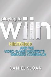 Playing to Wiin - Nintendo and the Video Game Industry's Greatest Comeback ebook by Daniel Sloan