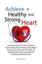 Achieve A Healthy And Strong Heart - Learn The Secrets On How To Prevent Heart Attack, How To Reduce High Blood Pressure, Plus, Discover The Types Of Heart Disease, Heart Exercises And Excellent Cholesterol Plan! ebook by John A. Williams