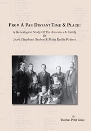 From A Far Distant Time & Place - A Genealogical Study Of The Ancestors & Family Jacob (Stephen) Gruben & Maria Emilie KrŠmer ebook by Thomas Peter Glass