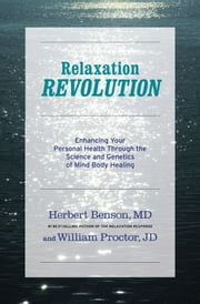 Relaxation Revolution - The Science and Genetics of Mind Body Healing ebook by Herbert Benson,William Proctor