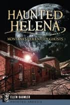 Haunted Helena - Montana's Queen City Ghosts ebook by Ellen Baumler