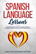 Spanish Language Lessons: Your Beginner's Guide to Learn Spanish Language While in Your Car or Working Out! ebook by Language Learning Mastery