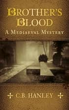 Brother's Blood - A Mediaeval Mystery (Book 4) eBook by C. B. Hanley