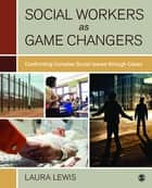 Social Workers as Game Changers - Confronting Complex Social Issues Through Cases ebook by Laura Lewis