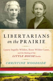 Libertarians on the Prairie - Laura Ingalls Wilder, Rose Wilder Lane, and the Making of the Little House Books ebook by Christine Woodside