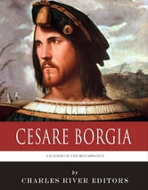 Legends of the Renaissance: The Life and Legacy of Cesare Borgia ebook by Charles River Editors