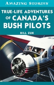True-Life Adventures of Canada's Bush Pilots ebook by Bill Zuk