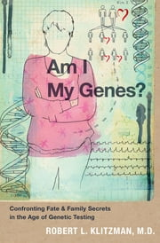 Am I My Genes? - Confronting Fate and Family Secrets in the Age of Genetic Testing ebook by Robert L. Klitzman, M.D.