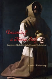 Becoming a New Self - Practices of Belief in Early Modern Catholicism ebook by Moshe Sluhovsky