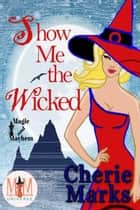Show Me The Wicked: Magic and Mayhem Universe - Wicked Hearts, #2 ebook by Cherie Marks