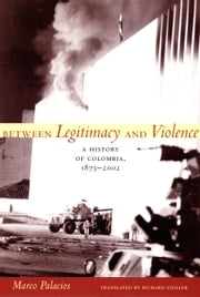 Between Legitimacy and Violence - A History of Colombia, 1875–2002 ebook by Marco Palacios,Richard Stoller