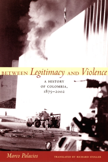 Between Legitimacy and Violence - A History of Colombia, 1875–2002 ebook by Marco Palacios