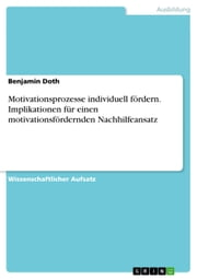 Motivationsprozesse individuell fördern. Implikationen für einen motivationsfördernden Nachhilfeansatz ebook by Benjamin Doth