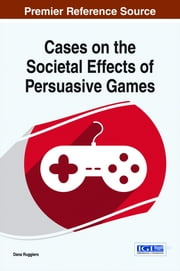 Cases on the Societal Effects of Persuasive Games ebook by Dana Ruggiero