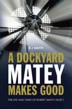 A Dockyard Matey Makes Good - The life and times of Robert Smith (Nige) ebook by Robert Smith