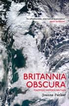 Britannia Obscura - Mapping Hidden Britain ebook by Joanne Parker