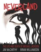 Neverland: The Life & Death of Michael Jackson ebook by Jim McCarthy, Brian Williamson