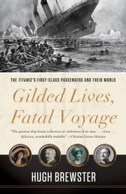 Gilded Lives, Fatal Voyage - The Titanic's First-Class Passengers and Their World ebook by Hugh Brewster