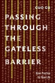 Passing Through the Gateless Barrier - Koan Practice for Real Life ebook by Guo Gu