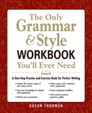 The Only Grammar and Style Workbook You'll Ever Need: A One-Stop Practice and Exercise Book for Perfect Writing ebook by Susan Thurman