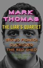 The Liar's Quartet: Bravo Figaro!, Cuckooed, The Red Shed - Playscripts, Notes And Commentary ebook by Mark Thomas