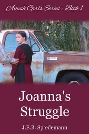 Joanna's Struggle (Amish Girls Series - Book 1) - (Amish Girls Series - Book 1) ebook by J.E.B. Spredemann